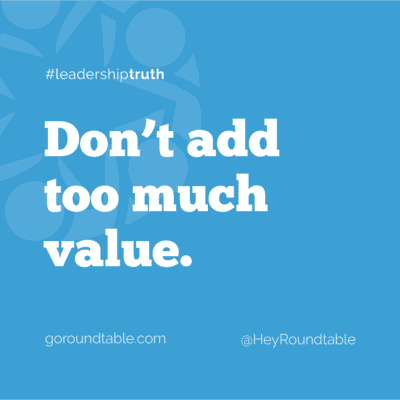 #leadershiptruth - Don't add too much value.
