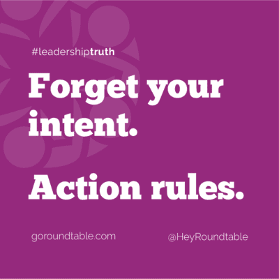 #leadershiptruth - Forget your intent. Action rules.