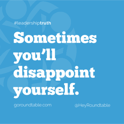#leadershiptruth - Sometimes you'll disappoint yourself.