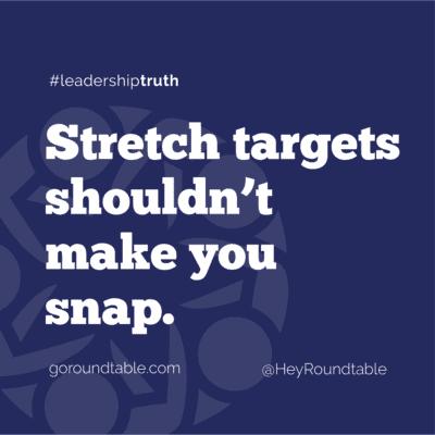 #leadershiptruth - Stretch targets shouldn't make you snap.